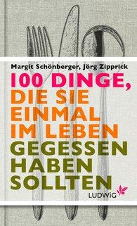 Margit  Schönberger, Jörg  Zipprick - 100 Dinge, die Sie einmal im Leben gegessen haben sollten