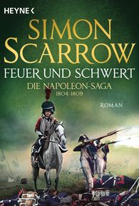 Simon  Scarrow - Feuer und Schwert - Die Napoleon-Saga 1804 - 1809