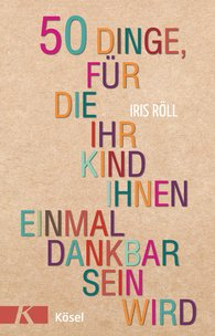 Iris  Röll - Fifty Things Your Child Will Thank You for Some Day