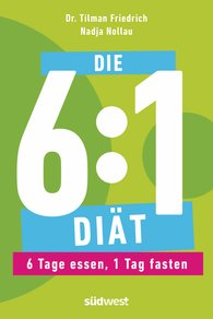 Tilman  Friedrich, Nadja  Nollau - Die 6:1-Diät: 6 Tage essen, 1 Tag fasten - Einfach und gesund abnehmen durch Intervallfasten