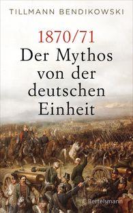 Tillmann  Bendikowski - 1870/71: Der Mythos von der deutschen Einheit