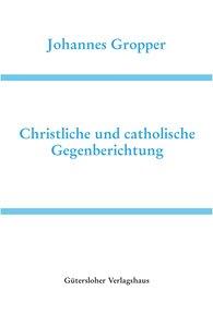 Johannes  Gropper, Heidelberger Akademie der Wissenschaften  (Hrsg.) - Christliche und catholische Gegenberichtung