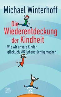 Michael  Winterhoff - Die Wiederentdeckung der Kindheit