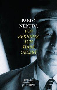 Pablo  Neruda - Ich bekenne, ich habe gelebt