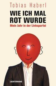 Tobias  Haberl - Wie ich mal rot wurde