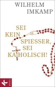 Wilhelm  Imkamp - Sei kein Spießer, sei katholisch!