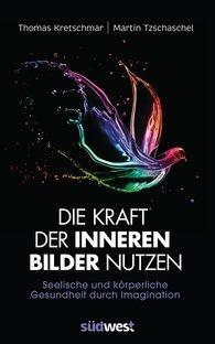 Prof. Dr. Thomas  Kretschmar, Martin  Tzschaschel - Die Kraft der inneren Bilder nutzen