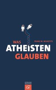 Franz M.  Wuketits - Was Atheisten glauben