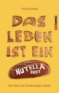 Tina  Schütze - Das Leben ist ein Nutellabrot