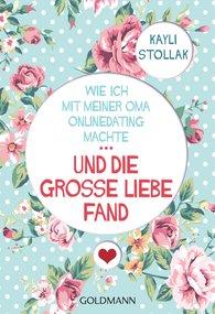 Kayli  Stollak - Wie ich mit meiner Oma Onlinedating machte - ... UND DIE GROSSE LIEBE FAND