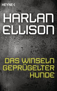 Harlan  Ellison - Das Winseln geprügelter Hunde