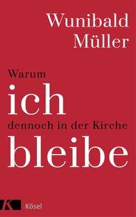 Wunibald  Müller - Warum ich dennoch in der Kirche bleibe