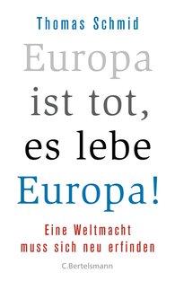Thomas  Schmid - Europa ist tot, es lebe Europa!