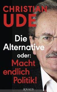 Christian  Ude - Die Alternative oder: Macht endlich Politik!