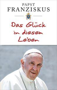 Papst  Franziskus - Das Glück in diesem Leben