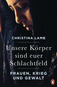 Christina  Lamb - Unsere Körper sind euer Schlachtfeld