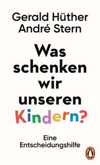 Gerald  Hüther, André  Stern - Was schenken wir unseren Kindern?