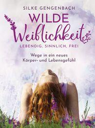 Silke  Gengenbach - Wilde Weiblichkeit: Lebendig, sinnlich, frei