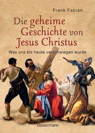 Frank  Fabian - Die geheime Geschichte von Jesus Christus