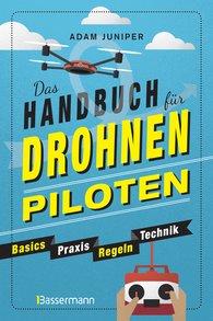 Adam  Juniper - Das Handbuch für Drohnen-Piloten. Basics, Praxis, Technik, Regeln