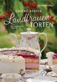 Lisa  Ayecke - Unsere besten Landfrauen-Torten - Die beliebtesten Rezepte aus bäuerlichen Hofcafés