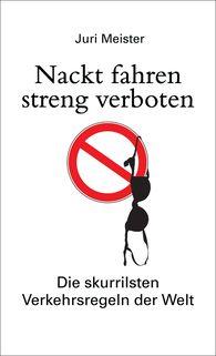 Juri  Meister - Nackt fahren streng verboten. Die skurrilsten Verkehrsregeln der Welt