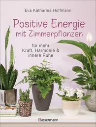 Eva Katharina  Hoffmann - Positive Energie mit Zimmerpflanzen -  86 Energiepflanzen für mehr Kraft, Harmonie und innere Ruhe