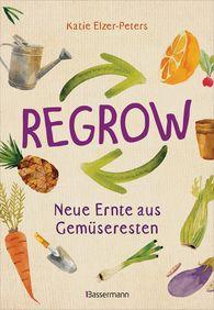 Katie  Elzer-Peters - Regrow: Neue Ernte aus Gemüseresten - Von Avocado bis Zwiebel. Die unkomplizierte Nachzucht aus Samen, Wurzeln, Stängeln oder Blättern