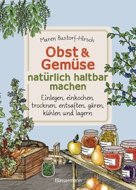 Maren  Bustorf-Hirsch - Fruit & Vegetables – Pickling, canning, drying, extracting juice, lactic fermentation, cooling, storing – Easy do-it-yourself provisions for self-supply