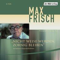 Max  Frisch - Nicht weise werden, zornig bleiben
