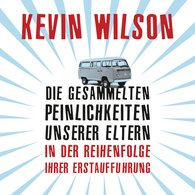 Kevin  Wilson - Die gesammelten Peinlichkeiten unserer Eltern in der Reihenfolge ihrer Erstaufführung