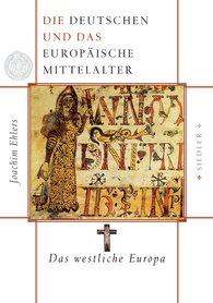 Joachim  Ehlers - Die Deutschen und das europäische Mittelalter