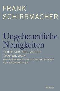 Frank  Schirrmacher, Jakob  Augstein  (Hrsg.) - Ungeheuerliche Neuigkeiten
