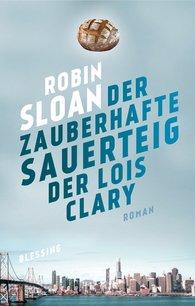 Robin  Sloan - Der zauberhafte Sauerteig der Lois Clary