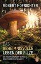 Robert  Hofrichter - Das geheimnisvolle Leben der Pilze